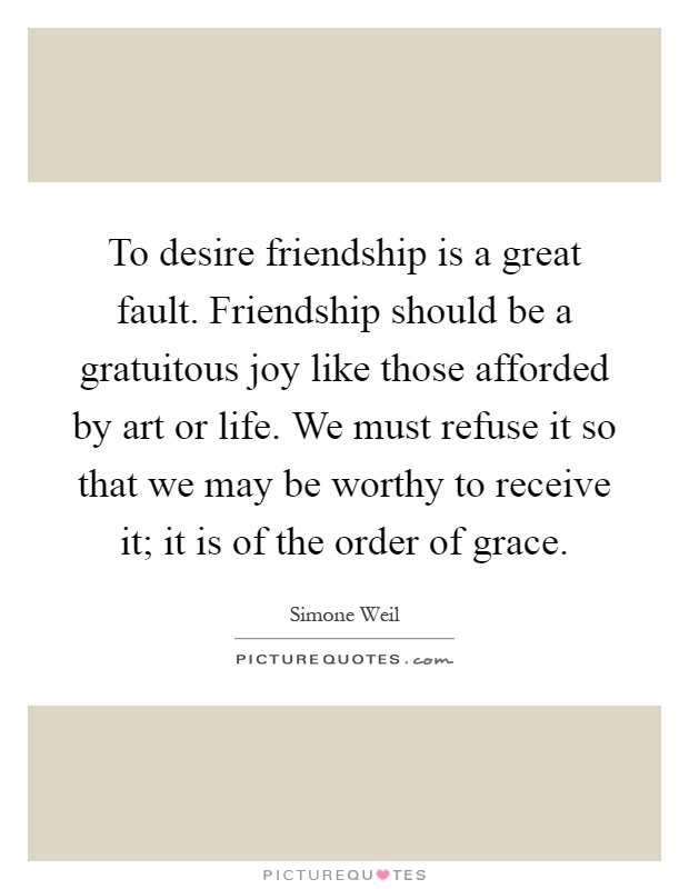 To desire friendship is a great fault. Friendship should be a gratuitous joy like those afforded by art or life. We must refuse it so that we may be worthy to receive it; it is of the order of grace Picture Quote #1