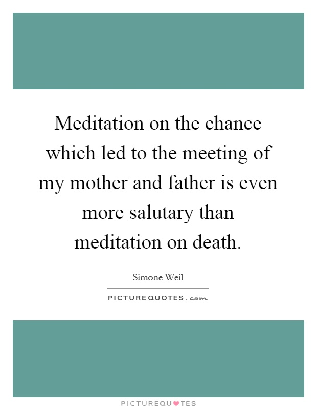 Meditation on the chance which led to the meeting of my mother and father is even more salutary than meditation on death Picture Quote #1