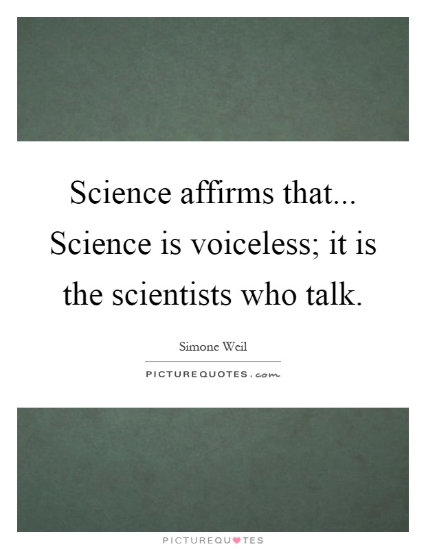 Science affirms that... Science is voiceless; it is the scientists who talk Picture Quote #1