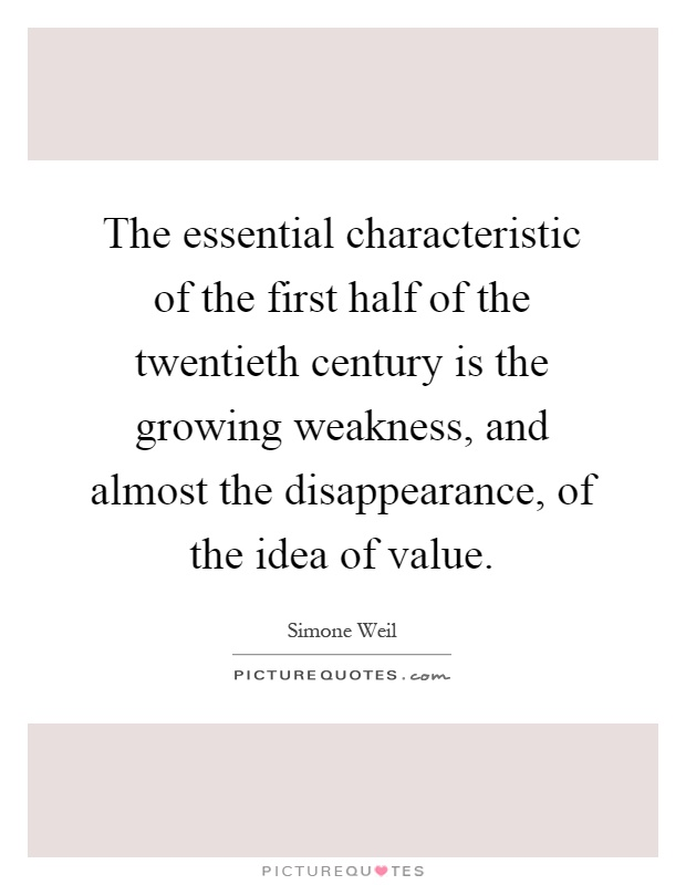 The essential characteristic of the first half of the twentieth century is the growing weakness, and almost the disappearance, of the idea of value Picture Quote #1