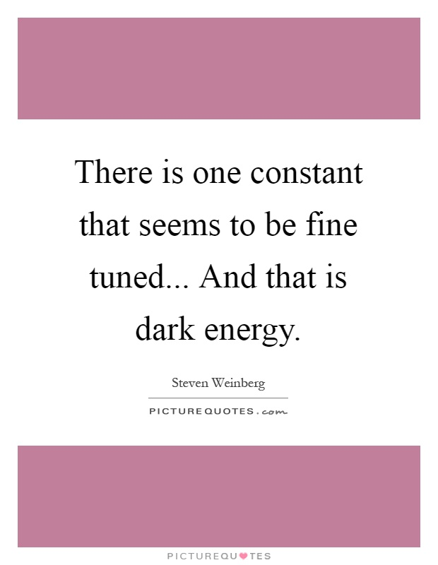 There is one constant that seems to be fine tuned... And that is dark energy Picture Quote #1