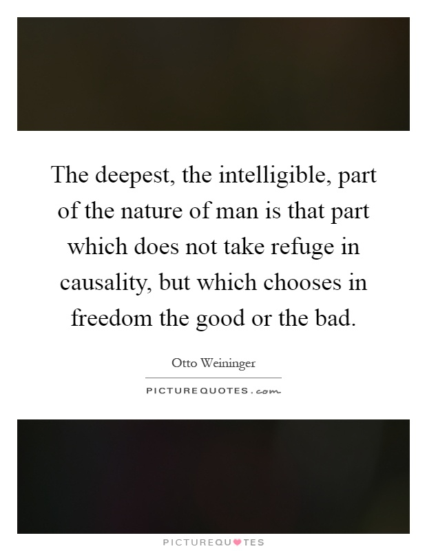 The deepest, the intelligible, part of the nature of man is that part which does not take refuge in causality, but which chooses in freedom the good or the bad Picture Quote #1