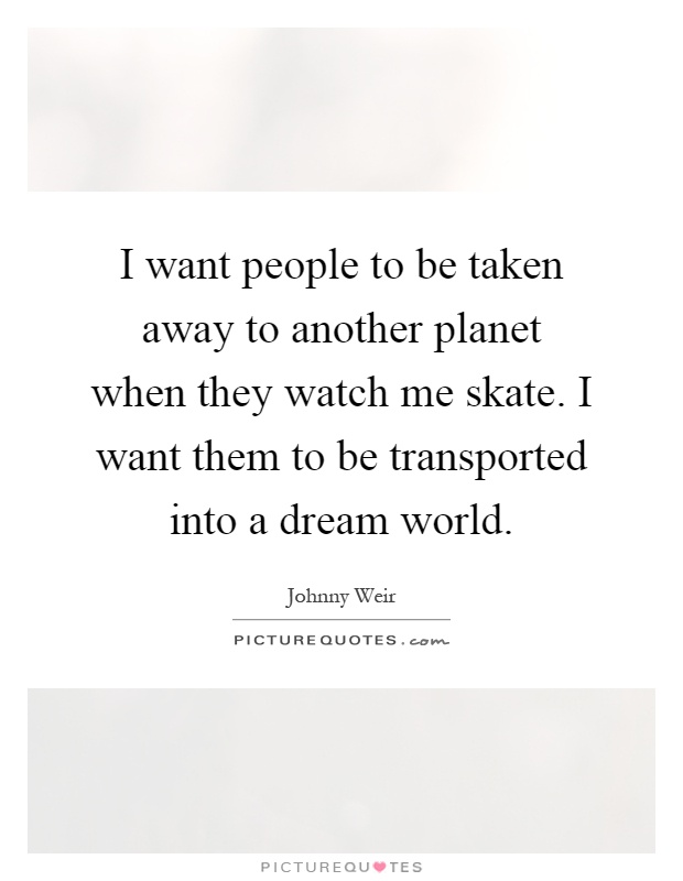 I want people to be taken away to another planet when they watch me skate. I want them to be transported into a dream world Picture Quote #1