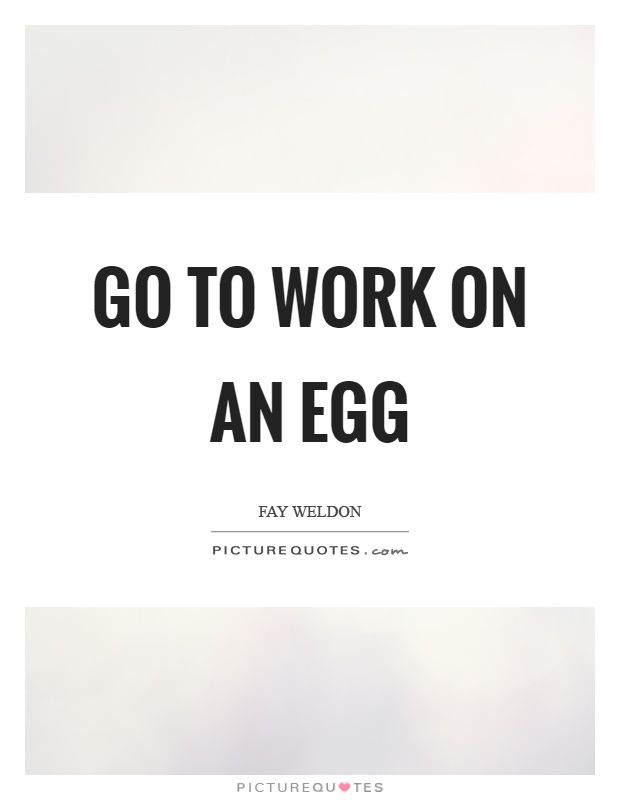 Go to work on an egg Picture Quote #1
