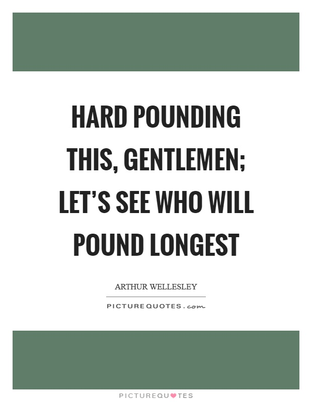Hard pounding this, gentlemen; let's see who will pound longest Picture Quote #1