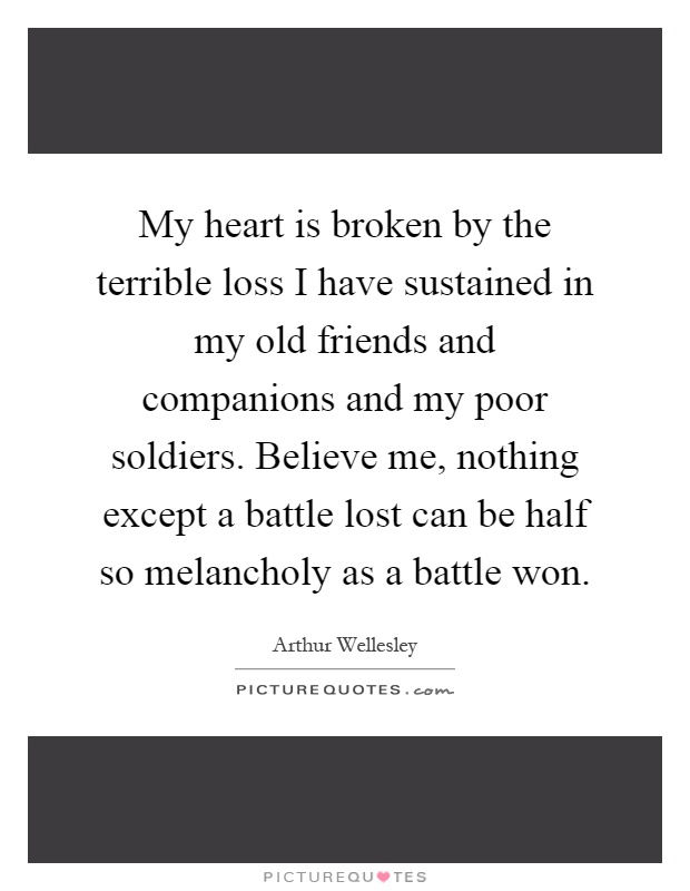 My heart is broken by the terrible loss I have sustained in my old friends and companions and my poor soldiers. Believe me, nothing except a battle lost can be half so melancholy as a battle won Picture Quote #1