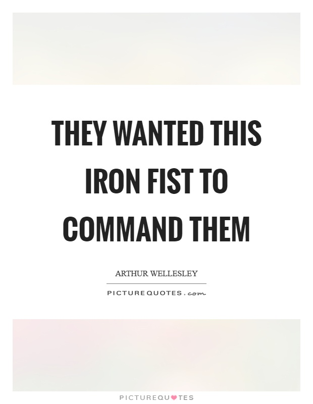 They wanted this iron fist to command them Picture Quote #1