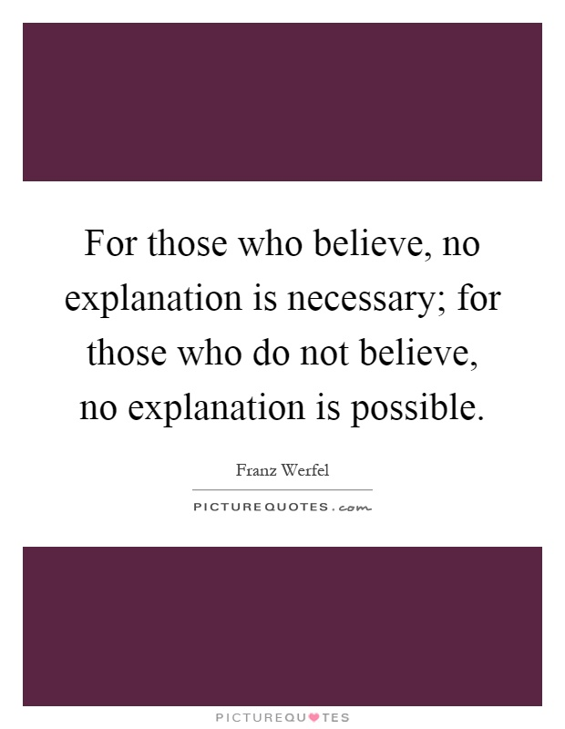 For those who believe, no explanation is necessary; for those who do not believe, no explanation is possible Picture Quote #1