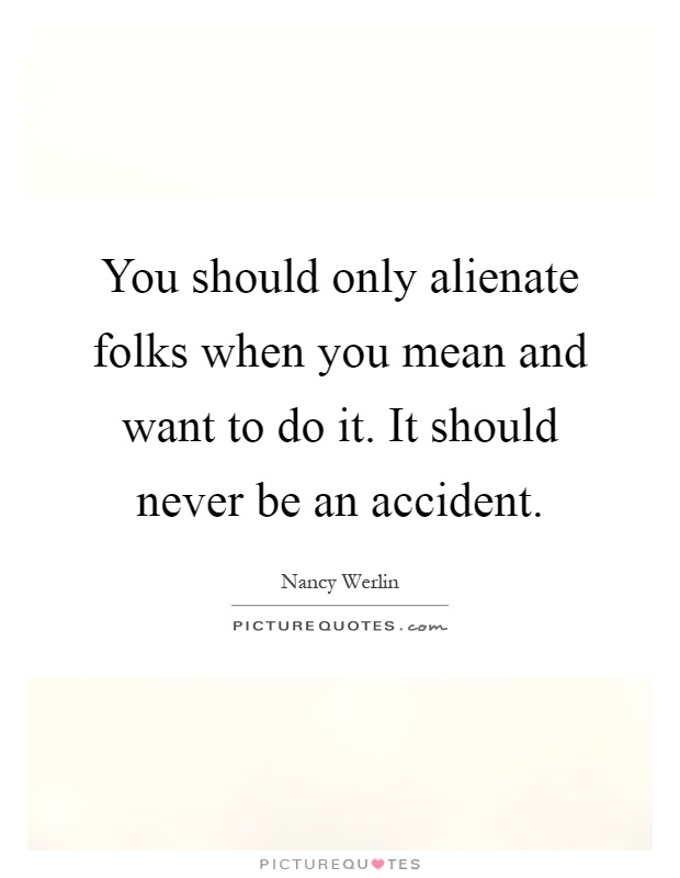 You should only alienate folks when you mean and want to do it. It should never be an accident Picture Quote #1