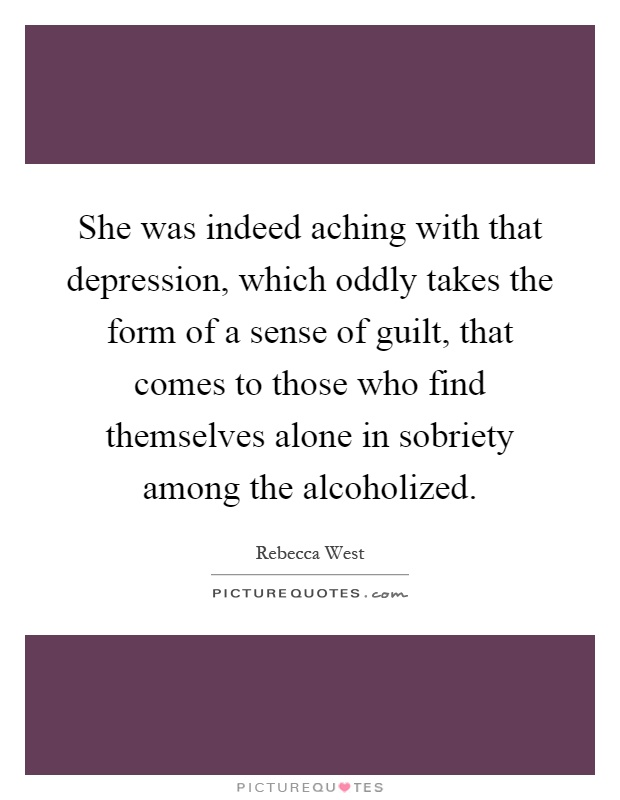 She was indeed aching with that depression, which oddly takes the form of a sense of guilt, that comes to those who find themselves alone in sobriety among the alcoholized Picture Quote #1