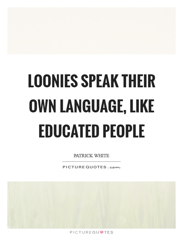 Loonies speak their own language, like educated people Picture Quote #1