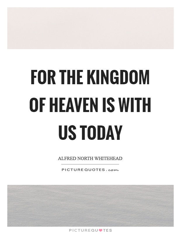 For the kingdom of heaven is with us today Picture Quote #1