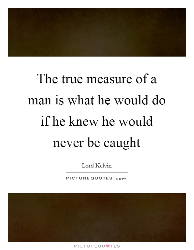 The true measure of a man is what he would do if he knew he would never be caught Picture Quote #1
