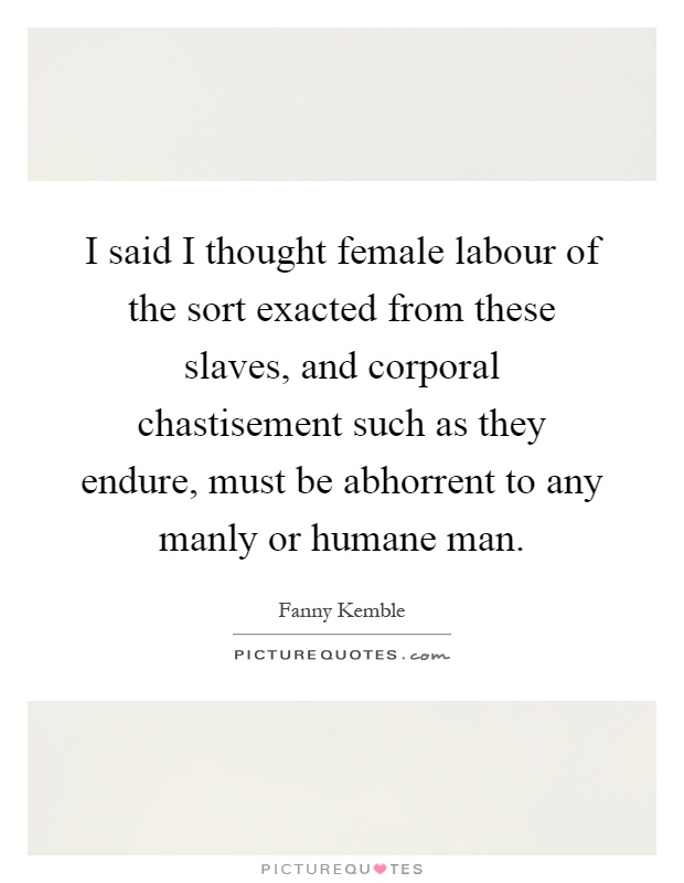 I said I thought female labour of the sort exacted from these slaves, and corporal chastisement such as they endure, must be abhorrent to any manly or humane man Picture Quote #1