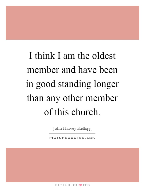 I think I am the oldest member and have been in good standing longer than any other member of this church Picture Quote #1