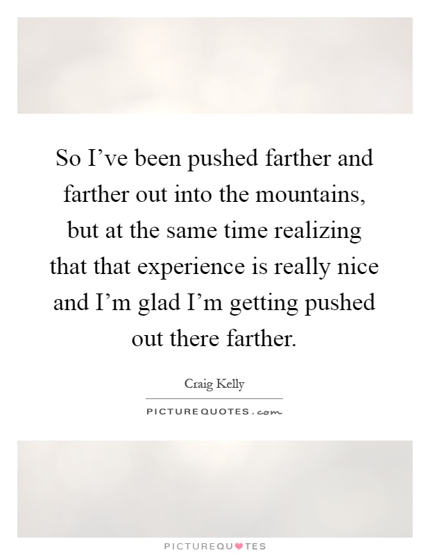 So I've been pushed farther and farther out into the mountains, but at the same time realizing that that experience is really nice and I'm glad I'm getting pushed out there farther Picture Quote #1