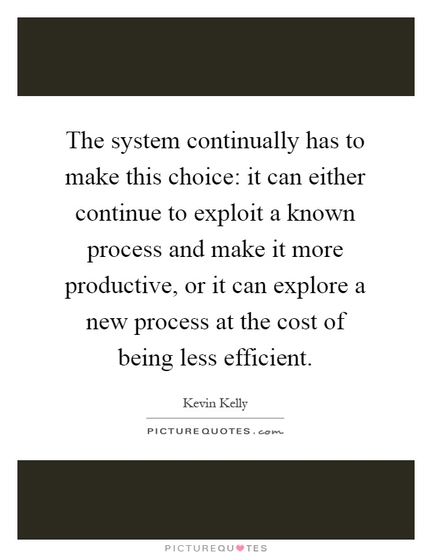 The system continually has to make this choice: it can either continue to exploit a known process and make it more productive, or it can explore a new process at the cost of being less efficient Picture Quote #1
