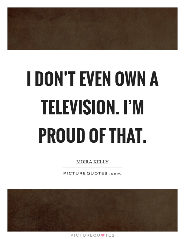 I don't even own a television. I'm proud of that Picture Quote #1
