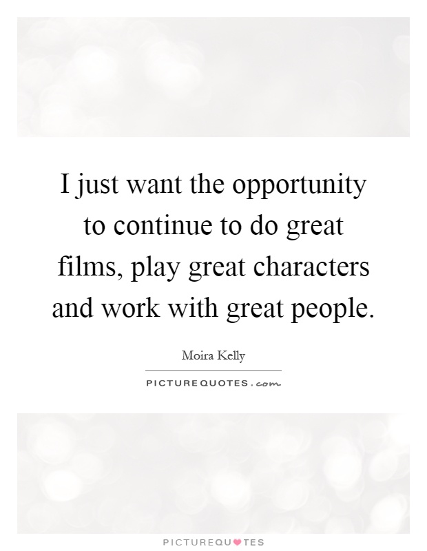 I just want the opportunity to continue to do great films, play great characters and work with great people Picture Quote #1