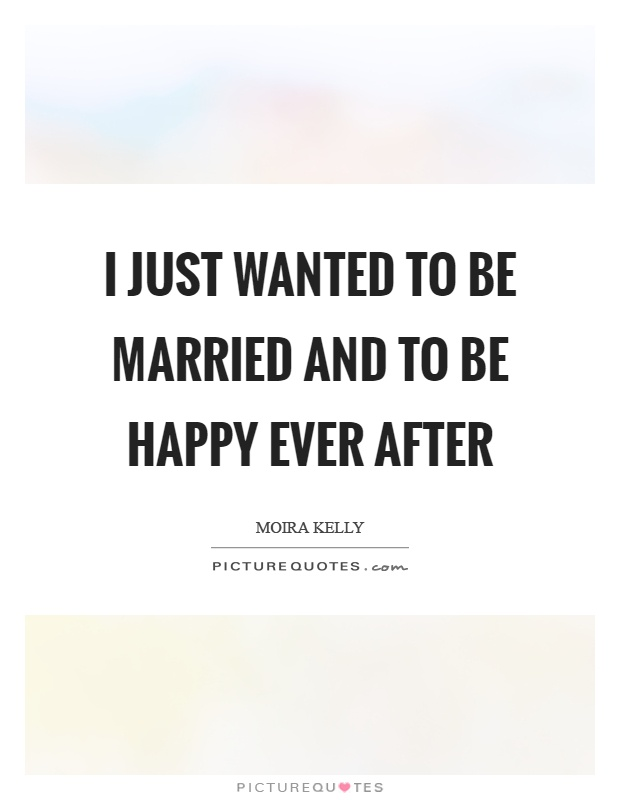 I just wanted to be married and to be happy ever after Picture Quote #1