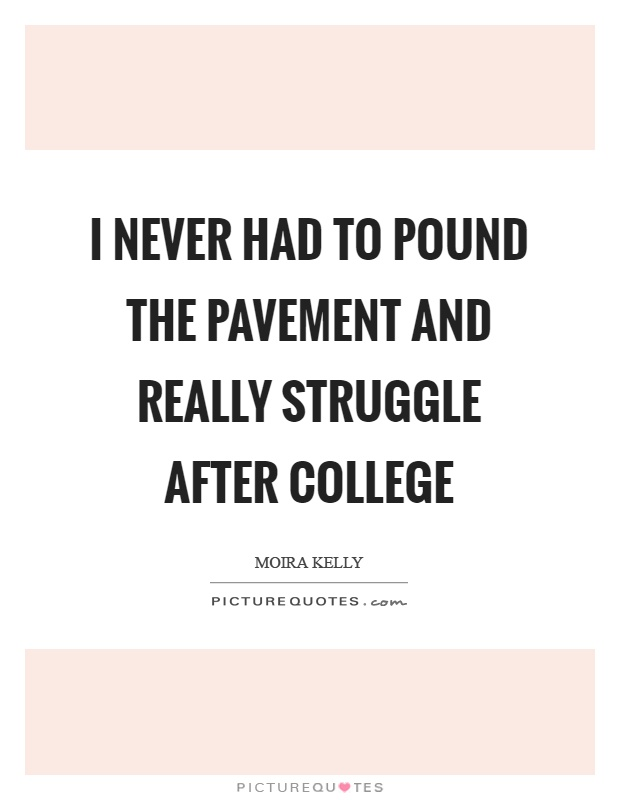 I never had to pound the pavement and really struggle after college Picture Quote #1