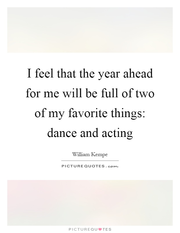 I feel that the year ahead for me will be full of two of my favorite things: dance and acting Picture Quote #1