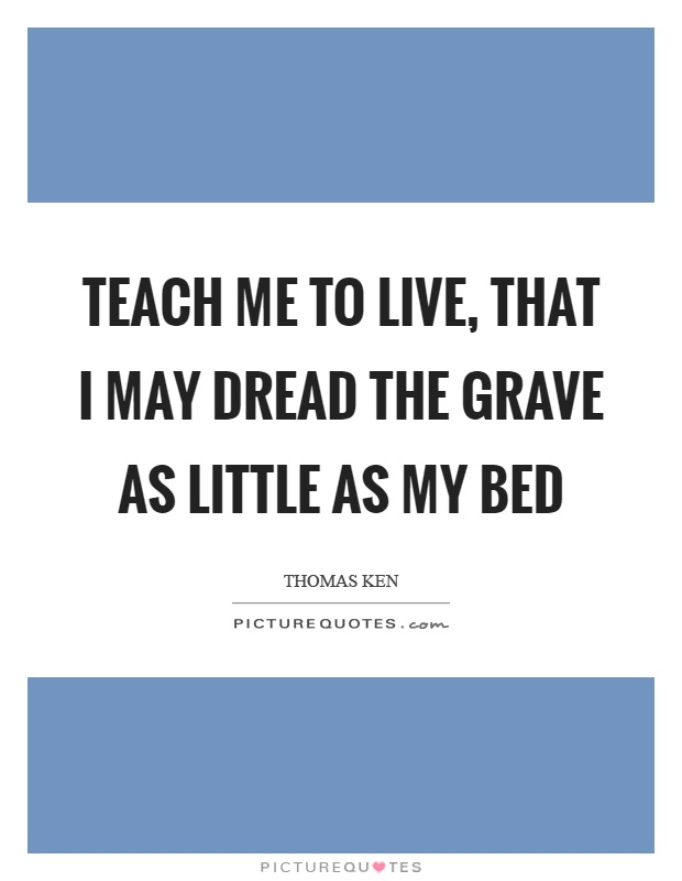 Teach me to live, that I may dread the grave as little as my bed Picture Quote #1