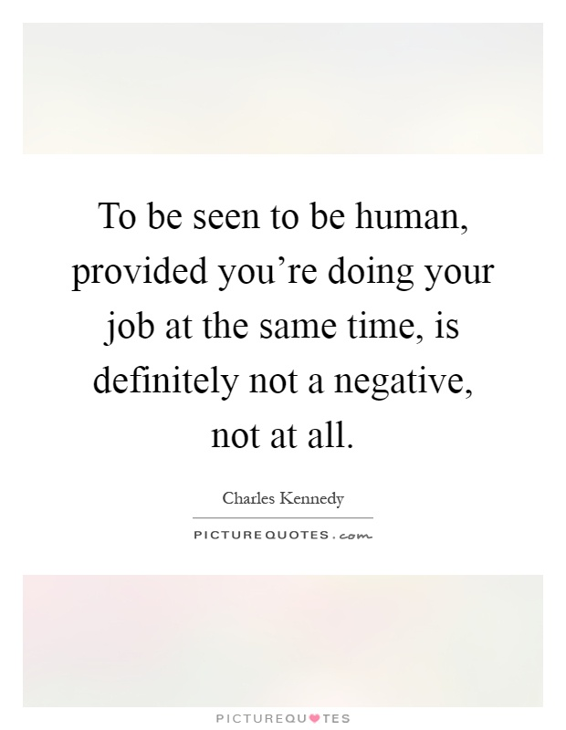 To be seen to be human, provided you're doing your job at the same time, is definitely not a negative, not at all Picture Quote #1
