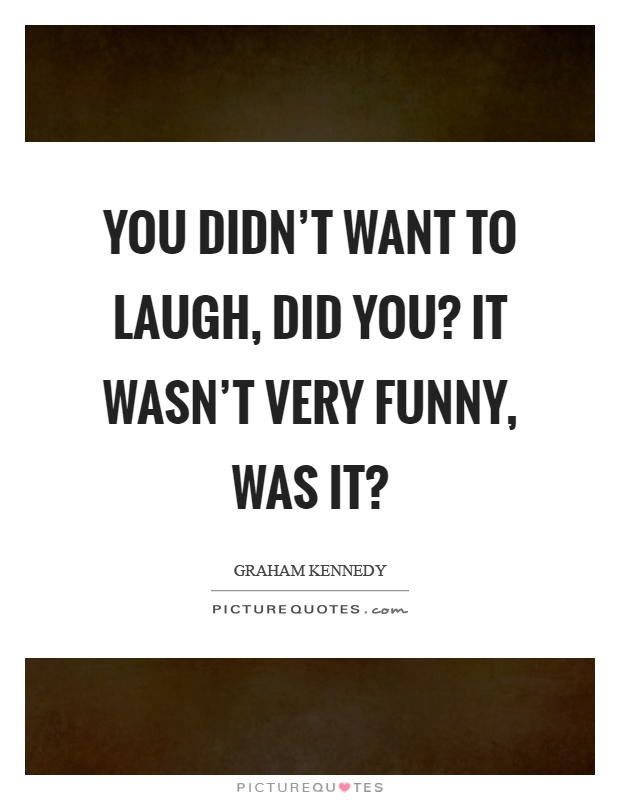 You didn't want to laugh, did you? It wasn't very funny, was it? Picture Quote #1