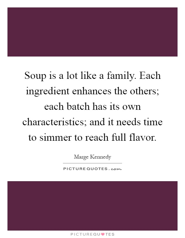 Soup is a lot like a family. Each ingredient enhances the others; each batch has its own characteristics; and it needs time to simmer to reach full flavor Picture Quote #1