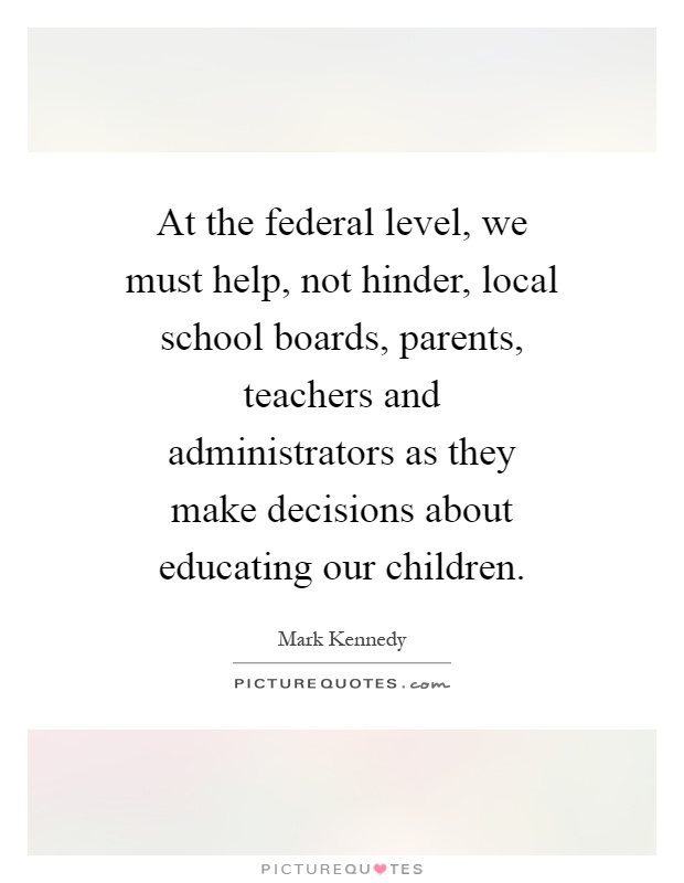 At the federal level, we must help, not hinder, local school boards, parents, teachers and administrators as they make decisions about educating our children Picture Quote #1