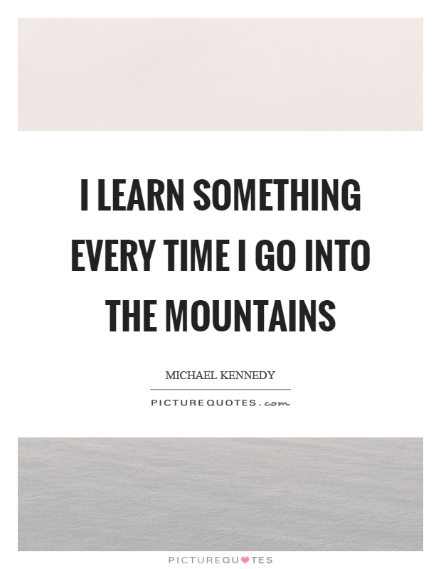 I learn something every time I go into the mountains Picture Quote #1