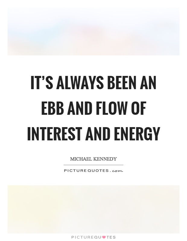 It's always been an ebb and flow of interest and energy Picture Quote #1