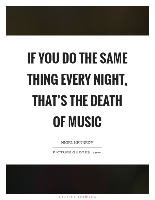 If you do the same thing every night, that's the death of music Picture Quote #1