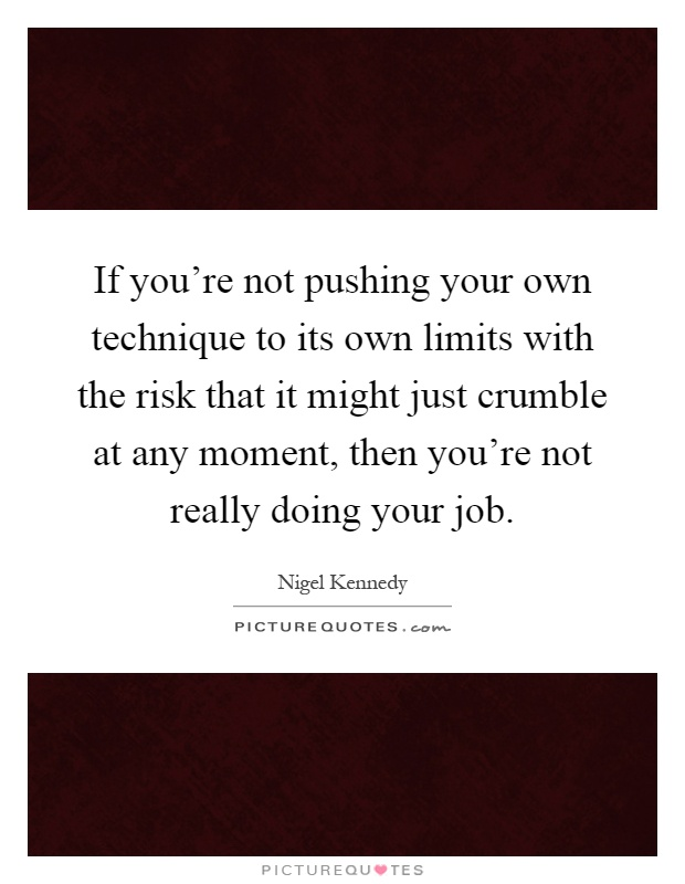 If you're not pushing your own technique to its own limits with the risk that it might just crumble at any moment, then you're not really doing your job Picture Quote #1
