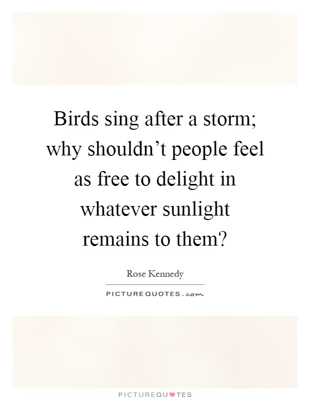 Birds sing after a storm; why shouldn't people feel as free to delight in whatever sunlight remains to them? Picture Quote #1
