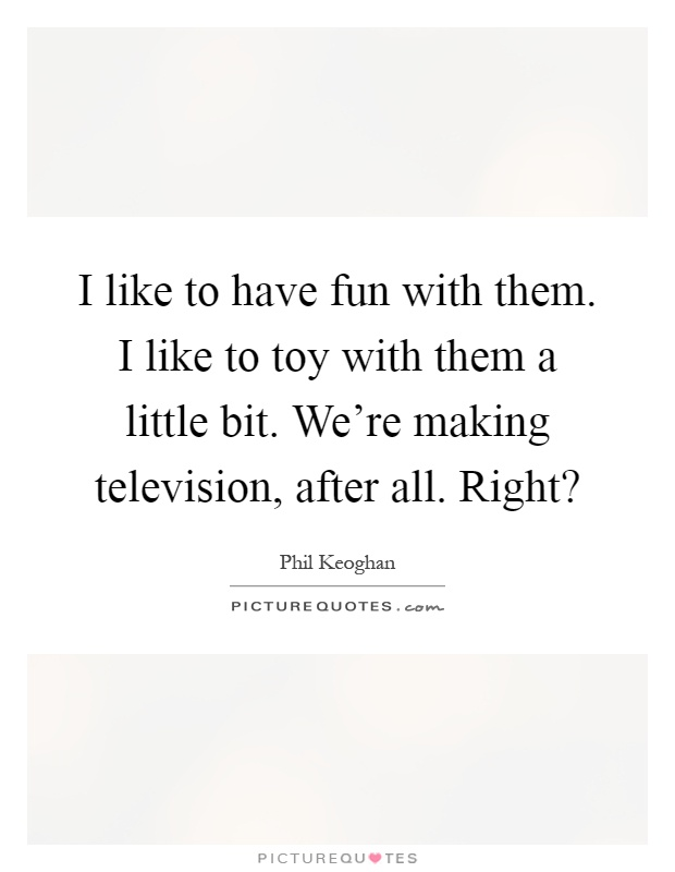I like to have fun with them. I like to toy with them a little bit. We're making television, after all. Right? Picture Quote #1