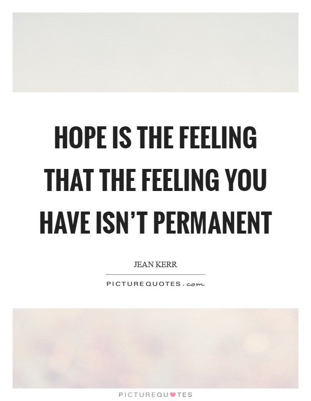 Hope is the feeling that the feeling you have isn't permanent Picture Quote #1