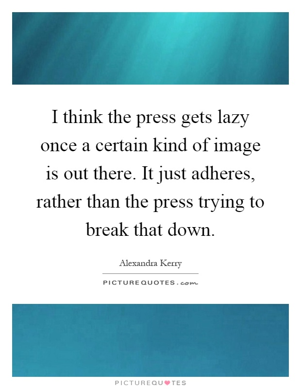 I think the press gets lazy once a certain kind of image is out there. It just adheres, rather than the press trying to break that down Picture Quote #1
