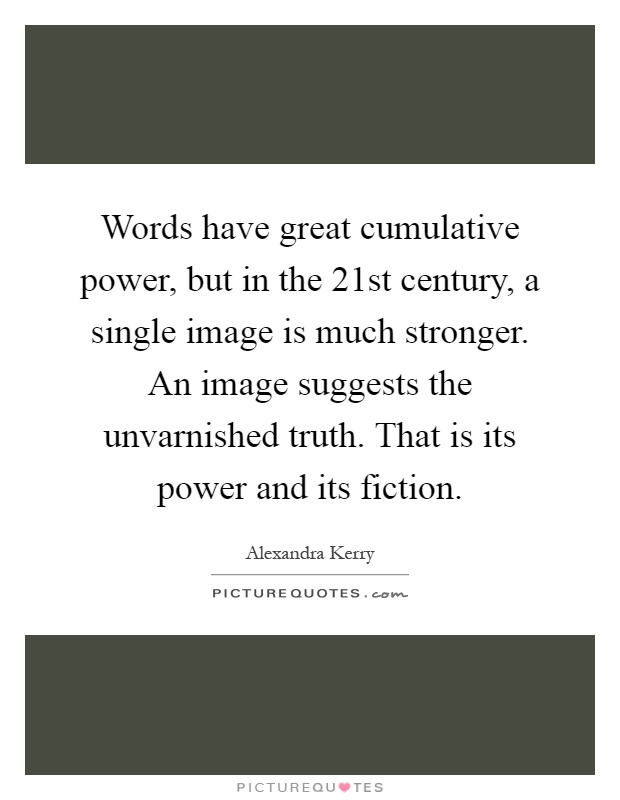 Words have great cumulative power, but in the 21st century, a single image is much stronger. An image suggests the unvarnished truth. That is its power and its fiction Picture Quote #1