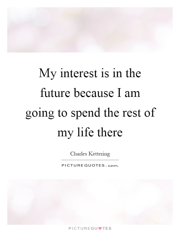 My interest is in the future because I am going to spend the rest of my life there Picture Quote #1