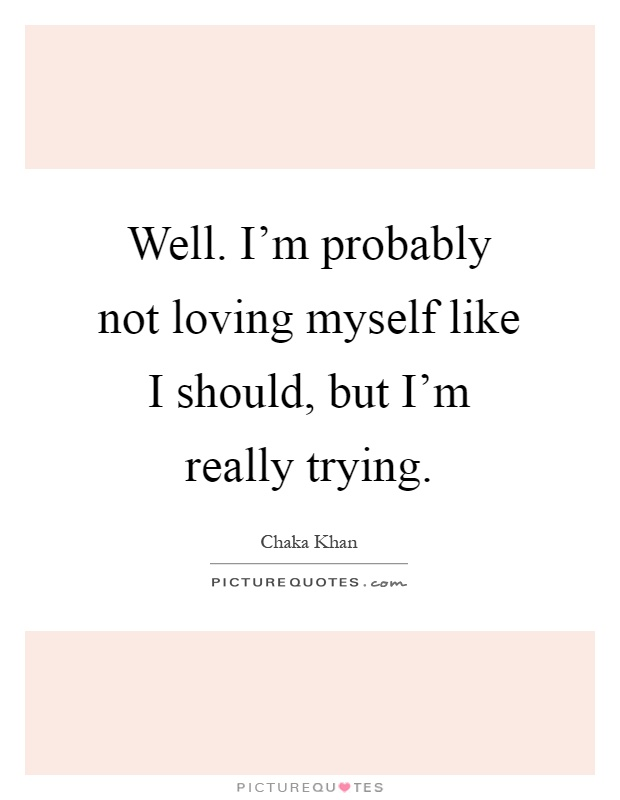 Well. I'm probably not loving myself like I should, but I'm really trying Picture Quote #1