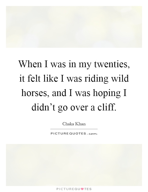 When I was in my twenties, it felt like I was riding wild horses, and I was hoping I didn't go over a cliff Picture Quote #1