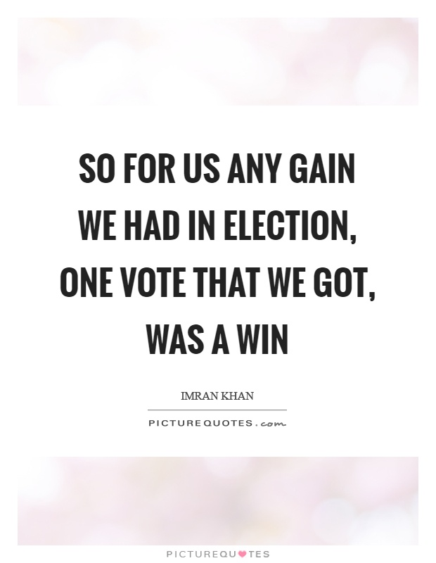 So for us any gain we had in election, one vote that we got, was a win Picture Quote #1