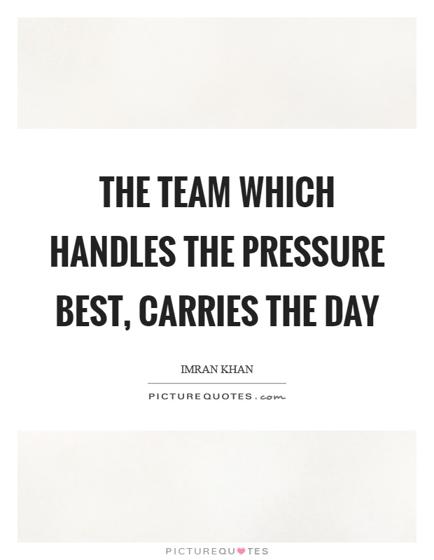 The team which handles the pressure best, carries the day Picture Quote #1