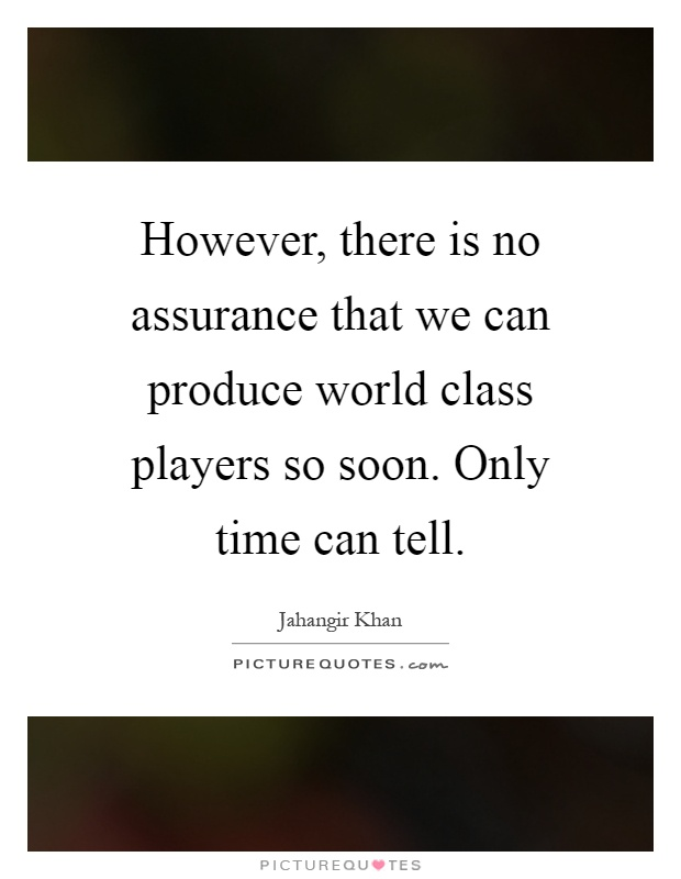 However, there is no assurance that we can produce world class players so soon. Only time can tell Picture Quote #1
