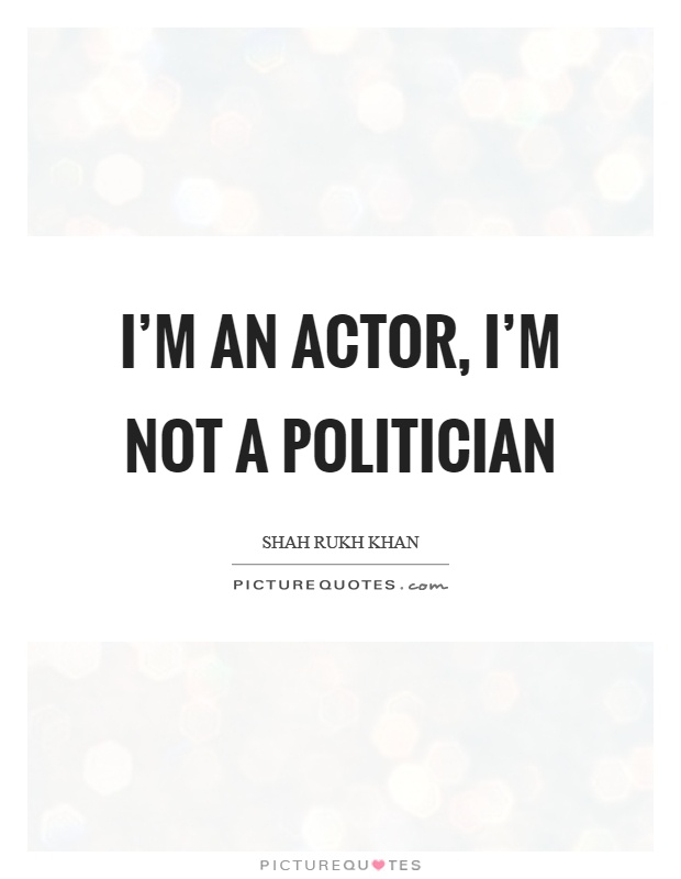 I'm an actor, I'm not a politician Picture Quote #1