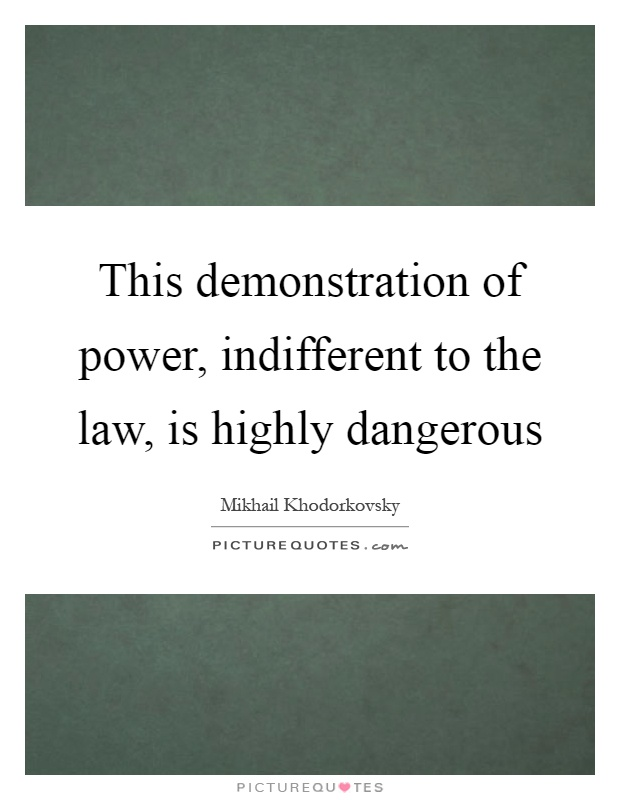 This demonstration of power, indifferent to the law, is highly dangerous Picture Quote #1
