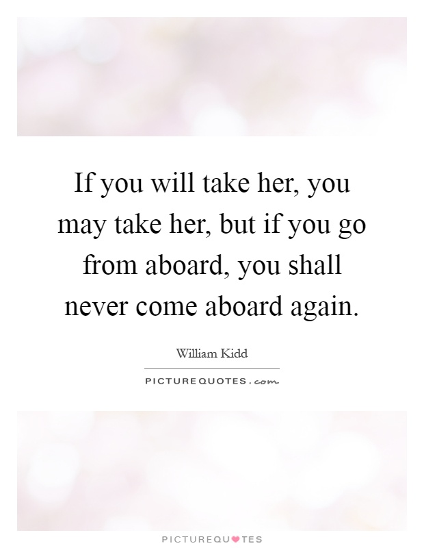 If you will take her, you may take her, but if you go from aboard, you shall never come aboard again Picture Quote #1