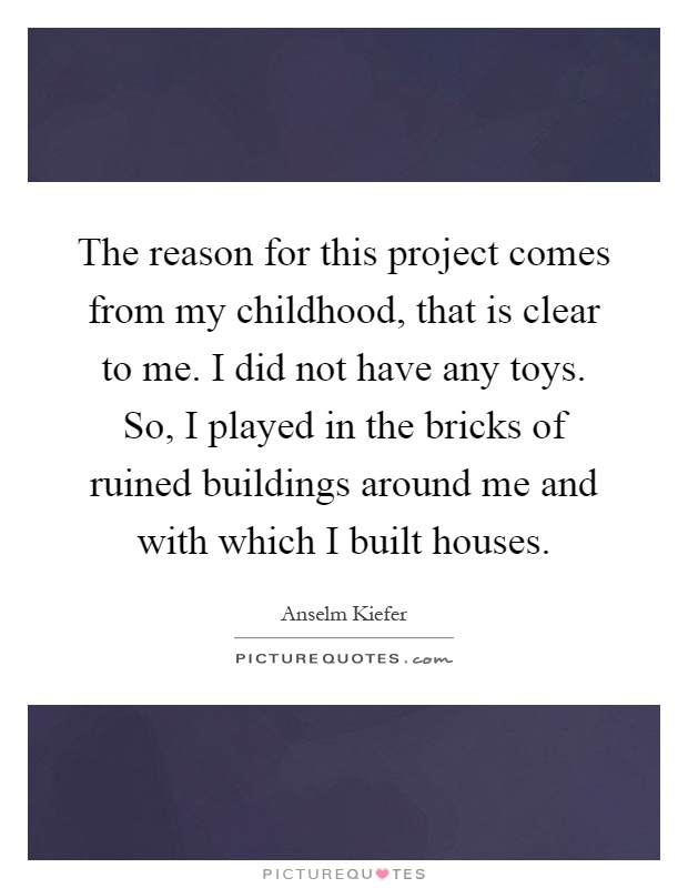 The reason for this project comes from my childhood, that is clear to me. I did not have any toys. So, I played in the bricks of ruined buildings around me and with which I built houses Picture Quote #1